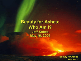 Beauty for Ashes: Who Am I? Jeff Kobes May 16, 2004