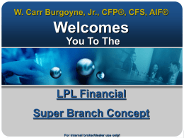 W. Carr Burgoyne, Jr., CFP®, CFS, AIF®  Welcomes You To The  LPL Financial Super Branch Concept For internal broker/dealer use only!   LPL Financial Super Branch Build on.