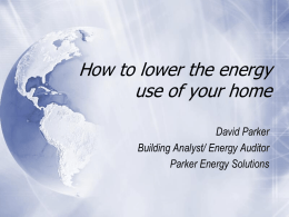 How to lower the energy use of your home David Parker Building Analyst/ Energy Auditor Parker Energy Solutions.