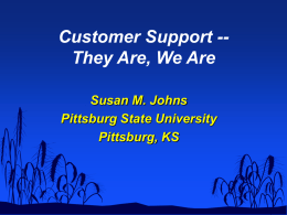 Customer Support -They Are, We Are Susan M. Johns Pittsburg State University Pittsburg, KS   Our Expectations of Support  Know  who we are  Acknowledge and respond.