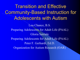 Transition and Effective Community-Based Instruction for Adolescents with Autism Lou Chance, B.S. Preparing Adolescents for Adult Life (PAAL) Gloria Satriale Preparing Adolescents for Adult Life (PAAL) Peter.