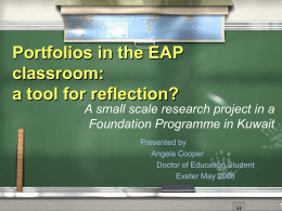 Portfolios in the EAP classroom: a tool for reflection? A small scale research project in a Foundation Programme in Kuwait Presented by Angela Cooper Doctor of Education.