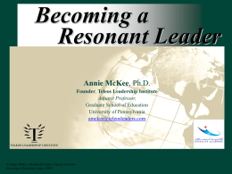 Becoming a Resonant Leader Annie McKee, Ph.D. Founder, Teleos Leadership Institute Adjunct Professor, Graduate School of Education University of Pennsylvania amckee@teleosleaders.com  © Annie McKee, Richard Boyatzis, Frances Johnston Becoming.