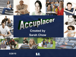 Created by Sarah Chow  5/28/10  S.C.   Table of Contents Introduction Overview of the Accuplacer Community Colleges that Administer the Accuplacer The Essay Reading Comprehension Sentence Skills Arithmetic  5/28/10  Elementary Algebra College-Level Math Placement Test Scoring Accuplacer Course.