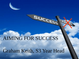 AIMING FOR SUCCESS Graham Keith, S3 Year Head Purpose of Tonight To To To To To  be motivated understand Standard Grade results understand how to be successful learn what support.