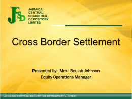Cross Border Settlement Presented by: Mrs. Beulah Johnson Equity Operations Manager   About the JCSD  A wholly owned subsidiary of the Jamaica  Stock Exchange (JSE)