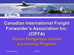 Canadian International Freight Forwarder's Association Inc. (CIFFA) Ocean Dangerous Goods e-Learning Program September 2005  © CIFFA   Advance your skills, knowledge and career in transportation logistics.  September 2005  © CIFFA   BENEFITS OF e-LEARNING •