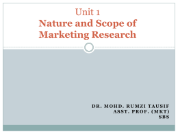 Unit 1 Nature and Scope of Marketing Research  DR. MOHD. RUMZI TAUSIF ASST. PROF.