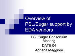 Overview of PSL/Sugar support by EDA vendors PSL/Sugar Consortium Meeting DATE 04 Adriana Maggiore   Usage of PSL/Sugar in Functional Verification   Simulation      Formal Verification      Assumptions about input constraints Assertions to prove about the.
