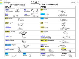 basic intermediate advanced  F O O D  AT THE BUTCHER'S  MEAT pork  carne di maiale  beef manzo  veal= lamb=  AT THE FISHMONGER'S  FISH  pig  eel= anguilla  cow  mullet= triglia  animale vivo  animale vivo  bass= spigola  vitello  cod= merluzzo  agnello  chicken turkey=  FOOD  trout= trota sole= sogliola  tacchino  goose =oca  salmon= salmone (