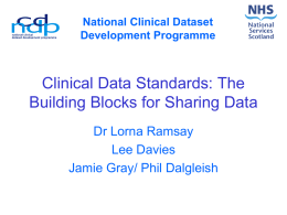 National Clinical Dataset Development Programme  Clinical Data Standards: The Building Blocks for Sharing Data Dr Lorna Ramsay Lee Davies Jamie Gray/ Phil Dalgleish   National Clinical Dataset Development Programme •