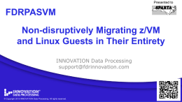 Presented to  FDRPASVM Non-disruptively Migrating z/VM and Linux Guests in Their Entirety INNOVATION Data Processing support@fdrinnovation.com  ©©CopyrightAll rights reserved. CopyrightINNOVATION  Data Processing.