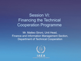 Session VI: Financing the Technical Cooperation Programme Mr. Matteo Sironi, Unit Head, Finance and Information Management Section, Department of Technical Cooperation  IAEA International Atomic Energy Agency   Session Objective •