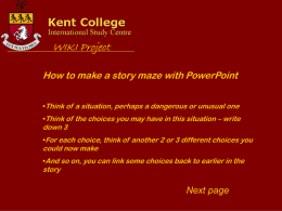 How to make a story maze with PowerPoint •Think of a situation, perhaps a dangerous or unusual one •Think of the choices.