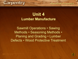 PowerPoint® Presentation  Unit 4 Lumber Manufacture Sawmill Operations • Sawing Methods • Seasoning Methods • Planing and Grading • Lumber Defects • Wood Protective Treatment   Unit 4