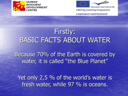 "Firstly: BASIC FACTS ABOUT WATER Because 70% of the Earth is covered by water, it is called ""the Blue Planet"" Yet only 2,5 %"