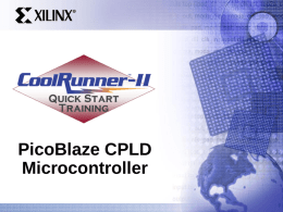 PicoBlaze CPLD Microcontroller Agenda • • • • • •  What is PicoBlaze PicoBlaze operation PicoBlaze software flow Customize PicoBlaze Memory integration Why PicoBlaze  Quick Start Training.