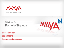 Vision & Portfolio Strategy Lloyd Halvorsen  303 538 8815 lahalvorsen@avaya.com The Unification of Communications & Information: Driving the Enterprise  End User  Networks & Applications Communications Systems INTEGRATE CREATE LOWER Environment for Effective & Contextual Collaboration cost to simplify and speed complex delivery environments of services HIGHLY.