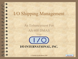 I/O Shipping Management An Enhancement For AS/400 DMAS From   Copyright I/O International, 2002  Skip Intro.