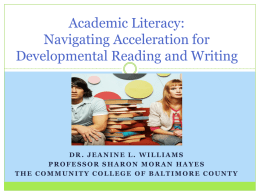 Academic Literacy: Navigating Acceleration for Developmental Reading and Writing  DR. JEANINE L. WILLIAMS PROFESSOR SHARON MORAN HAYES THE COMMUNITY COLLEGE OF BALTIMORE COUNTY.
