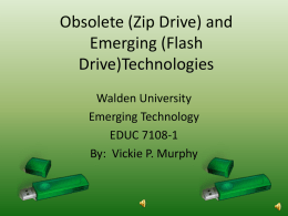 Obsolete (Zip Drive) and Emerging (Flash Drive)Technologies Walden University Emerging Technology EDUC 7108-1 By: Vickie P.