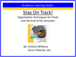 Academic Learning Center  Stay On Track! Organization Techniques for Finals and the End of the Semester  By: Victoria Williams Anna Urbanski, GA   Overview • • • •  Time management strategies Plan out.