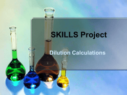 SKILLS Project Dilution Calculations   Why should I care? • Solution preparation is one of the most common activities is chemistry lab.