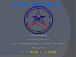 Bluewater Constructors, Inc.  General Contractors Serving the Pipeline Industry Stations♦Terminals♦Pipeline Rehabilitation/Relocation/Repairs Houston, Texas Ph. (713) 462-8525 ♦ Fx.