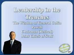 Leadership in the Trenches The Wisdom of General Collin Powell Chairman (Retired) Joint Chiefs of Staff   Being responsible sometimes means pissing people off.   The day soldiers stop bringing you.