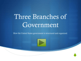Three Branches of Government How the United States government is structured and organized.  S   What is the United States government? Federal Government  Constitutional Republic  S  The U.S.