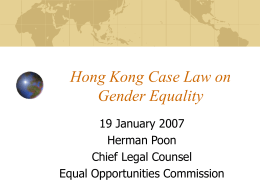 Hong Kong Case Law on Gender Equality 19 January 2007 Herman Poon Chief Legal Counsel Equal Opportunities Commission   Sex Discrimination Ordinance Non-discrimination, an enforceable legal right Equal Opportunities Commission Involvement.