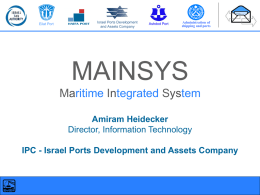 Eilat Port  Israel Ports Development and Assets Company  Ashdod Port  Administration of shipping and ports  MAINSYS Maritime Integrated System Amiram Heidecker Director, Information Technology IPC - Israel Ports Development and.