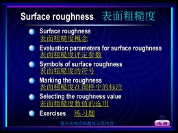 Surface roughness 表面粗糙度 Surface roughness 表面粗糙度概念 Evaluation parameters for surface roughness 表面粗糙度评定参数 Symbols of surface roughness 表面粗糙度的符号 Marking the roughness 表面粗糙度在图样中的标注 Selecting the roughness value 表面粗糙度数值的选用 Exercises 练习题 请点击相应标题显示其内容.