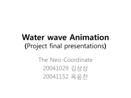 Water wave Animation (Project final presentations) The Neo-Coordinate 20041029 김상상 20041152 옥윤찬   - Context 1. Progression of project 2.