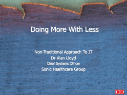 Doing More With Less Non-Traditional Approach To IT Dr Alan Lloyd Chief Systems Officer  Sonic Healthcare Group   The Sonic Group • • • • • • •  Pathology & Radiology Service Provider 15 Yrs.