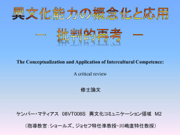 The Conceptualization and Application of Intercultural Competence: A critical review 修士論文  ケンパー・マティアス 08VT008S 異文化コミュニケーション領域 M2 (指導教官:ショールズ、ジョセフ特任準教授・川嶋直特任教授)   1.