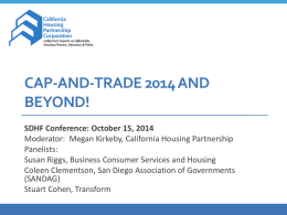 CAP-AND-TRADE 2014 AND BEYOND! SDHF Conference: October 15, 2014 Moderator: Megan Kirkeby, California Housing Partnership Panelists: Susan Riggs, Business Consumer Services and Housing Coleen Clementson, San.