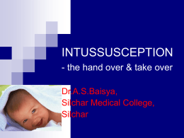 INTUSSUSCEPTION - the hand over & take over Dr.A.S.Baisya, Silchar Medical College, Silchar   INTRODUCTION John Hunter is credited with first pathological description of intussusception Early descriptions of this condition can be traced back.