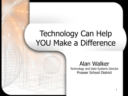 Technology Can Help YOU Make a Difference Alan Walker  Technology and Data Systems Director  Prosser School District   Overview of Session • Teaching to Make a Difference • • • •  Why Who.