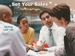 Set Your Sales The Selling Process  Selling LAP 126 Objectives Explain the nature of the selling process.  Describe similarities and differences in the use of the.