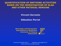 QUANTIFICATION OF SMITHING ACTIVITIES BASED ON THE INVESTIGATION OF SLAG AND OTHER MATERIAL REMAINS Vincent Serneels Sébastien Perret  Mineralogy and Petrography Departement of Geoscience University of Fribourg Switzerland  vincent.serneels@unifr.ch sebastien.perret@unifr.ch www.unifr.ch/mineral/archmet.