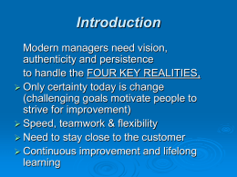 Introduction Modern managers need vision, authenticity and persistence to handle the FOUR KEY REALITIES,  Only certainty today is change (challenging goals motivate people to strive.