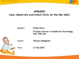 eHealth Case- Maternity and Infant Clinic on the Net (MIC)  Speaker:  Pirkko Kouri, Pricipal Lecturer in Healthcare Technology, PhD, PHN, RN  Guests:  Tempus delegation  Time:  21 Feb 2007   Ultimate goals.
