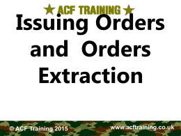 Issuing Orders and Orders Extraction © ACF Training 2015  www.acftraining.co.uk   The Orders Process  A Commander has to: • • • • •  Receive Orders himself. Extract from them what concerns his own command. Estimate.