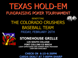 TEXAS HOLD-EM  FUNDRAISING POKER TOURNAMENT BENEFITING  THE COLORADO CRUSHERS BASEBALL TEAM FRIDAY, FEBRUARY 26TH  STONEHOUSE GRILLE 125 SOUTH COLLEGE FORT COLLINS CO 80524  LIGHT APPETIZERS AND DINNER MENU PROVIDED CASH.