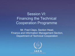 Session VI: Financing the Technical Cooperation Programme Mr. Fred Claps, Section Head, Finance and Information Management Section, Department of Technical Cooperation  IAEA International Atomic Energy Agency   Session Objective •
