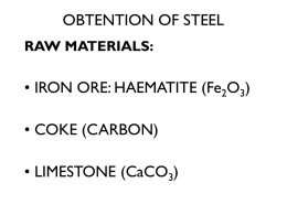 OBTENTION OF STEEL RAW MATERIALS:  • IRON ORE: HAEMATITE (Fe2O3) • COKE (CARBON) • LIMESTONE (CaCO3)   OBTENTION OF STEEL   OBTENTION OF STEEL.