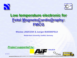 Low temperature electronic for Fetal MagnetoCardioGraphy: FMCG Wieslaw JASZCZUK & Juergen BUEDDEFELD Niederrhein University, Krefeld, Germany  Project supported by: www.aif.de  24.02.03