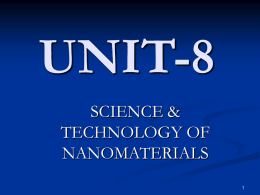 UNIT-8 SCIENCE & TECHNOLOGY OF NANOMATERIALS S. No.  Module  Lectur PPT Slide No. e No.  Introduction. Nano science and L 1-2 Nano technology  4-10  Fabrication of Nano materials  L3  11-14  3.  Physical and chemical Properties.