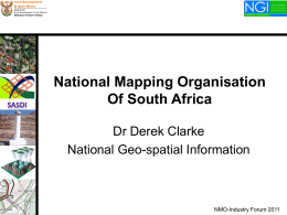 National Mapping Organisation Of South Africa Dr Derek Clarke National Geo-spatial Information  NMO-Industry Forum 2011   National Mapping Organisation of South Africa  National Geo-spatial Information is the national mapping.